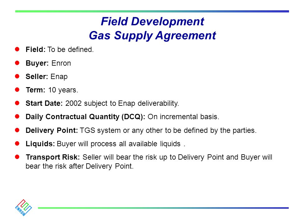 Field Development Gas Supply Agreement Field: To be defined. Buyer: Enron Seller: Enap Term: 10 years. Start Date: 2002 subject to Enap deliverability