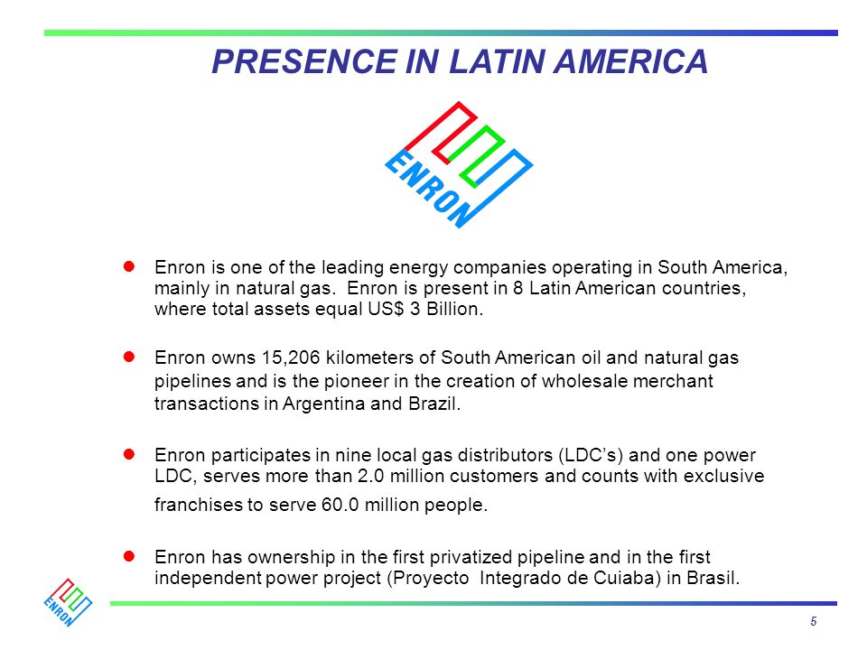 Enron is one of the leading energy companies operating in South America, mainly in natural gas. Enron is present in 8 Latin American countries, where