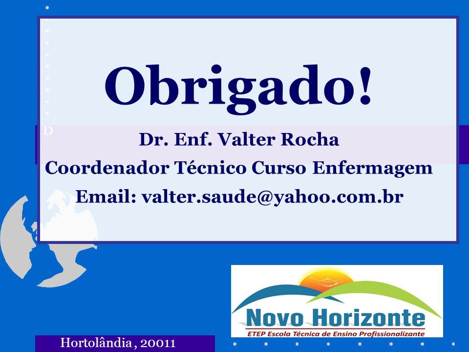 D Obrigado! Dr. Enf. Valter Rocha Coordenador Técnico Curso Enfermagem Email: valter.saude@yahoo.com.br Hortolândia, 20011