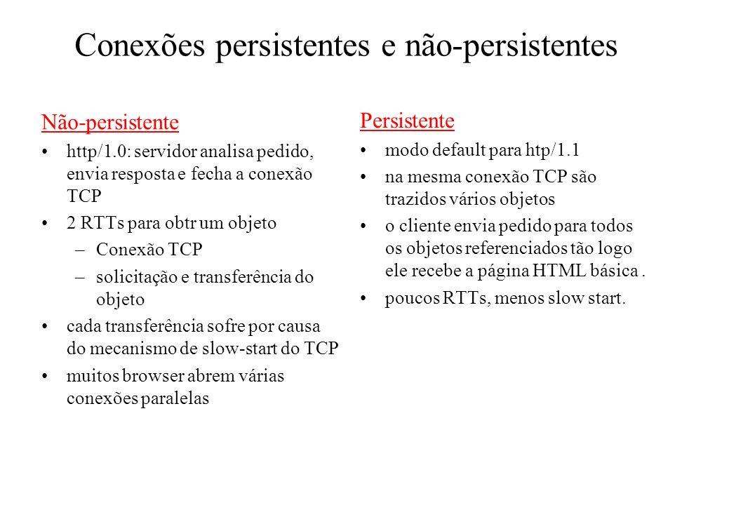 Conexões persistentes e não-persistentes Não-persistente http/1.0: servidor analisa pedido, envia resposta e fecha a conexão TCP 2 RTTs para obtr um o