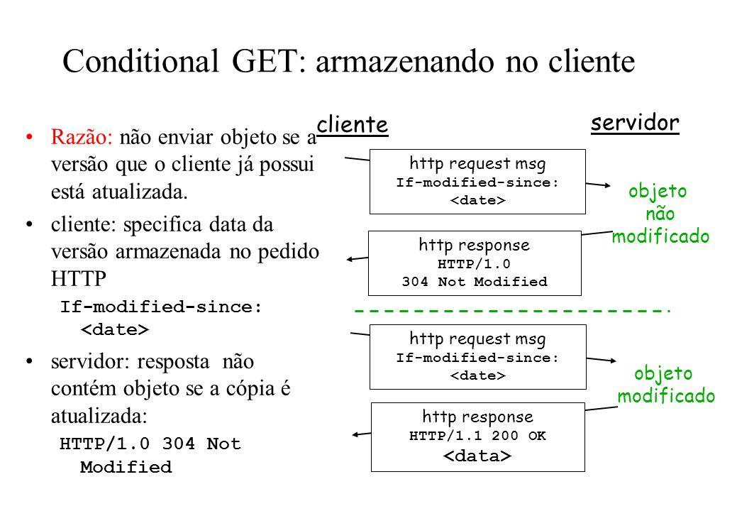 Conditional GET: armazenando no cliente Razão: não enviar objeto se a versão que o cliente já possui está atualizada. cliente: specifica data da versã