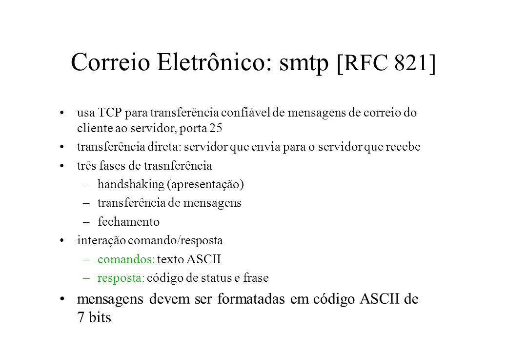 Correio Eletrônico: smtp [RFC 821] usa TCP para transferência confiável de mensagens de correio do cliente ao servidor, porta 25 transferência direta: