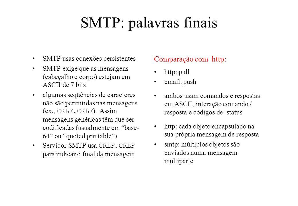 SMTP: palavras finais SMTP usas conexões persistentes SMTP exige que as mensagens (cabeçalho e corpo) estejam em ASCII de 7 bits algumas seqüências de