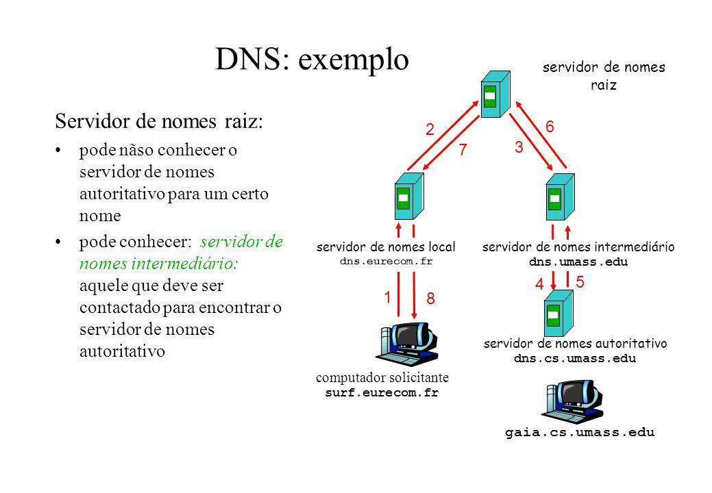 DNS: exemplo Servidor de nomes raiz: pode nãso conhecer o servidor de nomes autoritativo para um certo nome pode conhecer: servidor de nomes intermedi