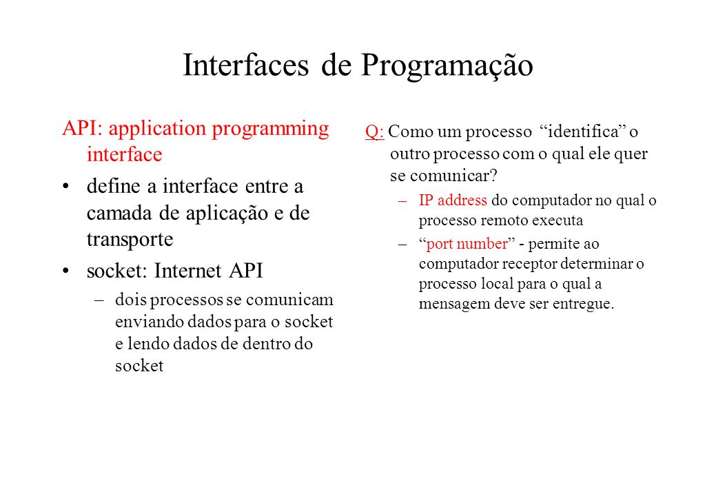Interfaces de Programação API: application programming interface define a interface entre a camada de aplicação e de transporte socket: Internet API –