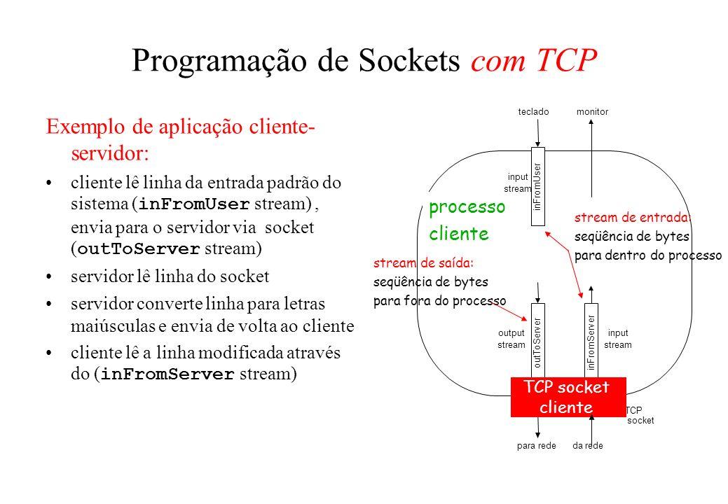 Exemplo de aplicação cliente- servidor: cliente lê linha da entrada padrão do sistema ( inFromUser stream), envia para o servidor via socket ( outToSe