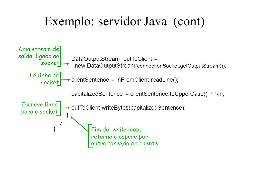 Exemplo: servidor Java (cont) DataOutputStream outToClient = new DataOutputStream (connectionSocket.getOutputStream()); clientSentence = inFromClient.