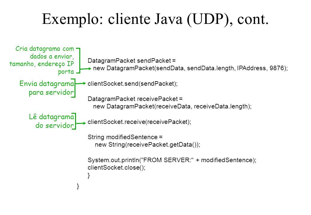 Exemplo: cliente Java (UDP), cont. DatagramPacket sendPacket = new DatagramPacket(sendData, sendData.length, IPAddress, 9876); clientSocket.send(sendP