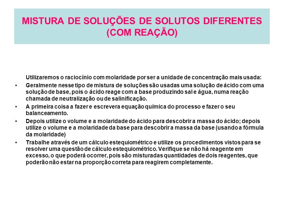MISTURA DE SOLUÇÕES DE SOLUTOS DIFERENTES (COM REAÇÃO) Utilizaremos o raciocínio com molaridade por ser a unidade de concentração mais usada: Geralmen