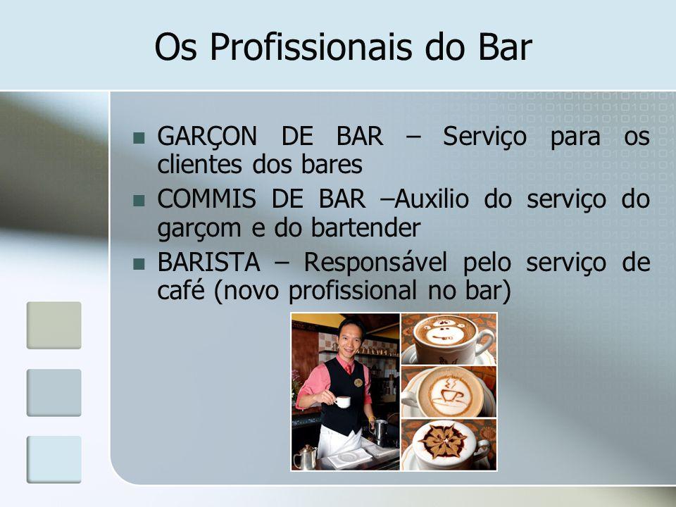 Os Profissionais do Bar GARÇON DE BAR – Serviço para os clientes dos bares COMMIS DE BAR –Auxilio do serviço do garçom e do bartender BARISTA – Respon