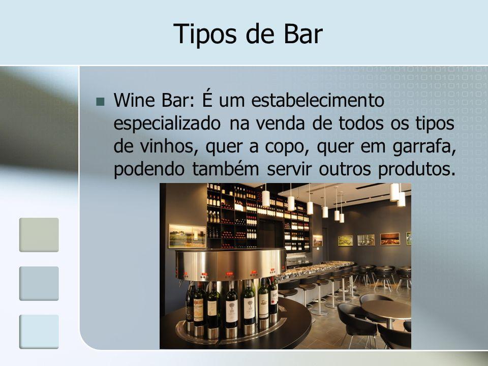 Tipos de Bar Wine Bar: É um estabelecimento especializado na venda de todos os tipos de vinhos, quer a copo, quer em garrafa, podendo também servir ou