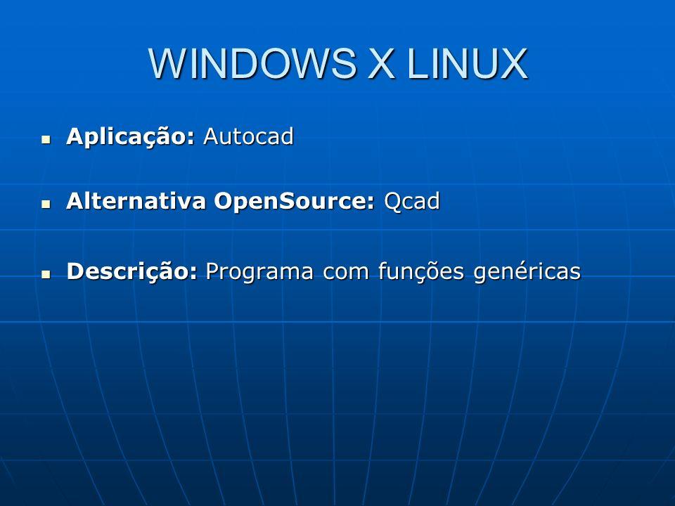 WINDOWS X LINUX Aplicação: Autocad Aplicação: Autocad Alternativa OpenSource: Qcad Alternativa OpenSource: Qcad Descrição: Programa com funções genéri