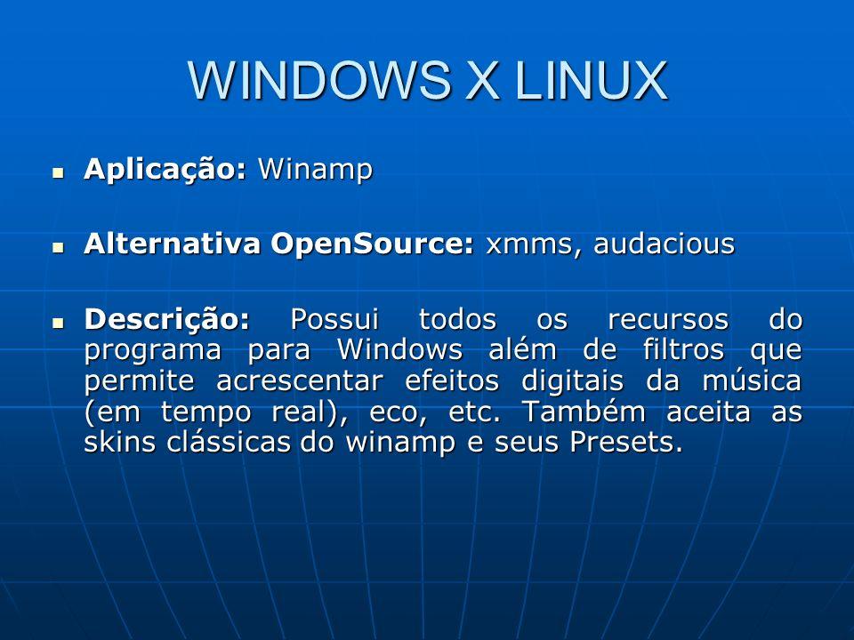 WINDOWS X LINUX Aplicação: Winamp Aplicação: Winamp Alternativa OpenSource: xmms, audacious Alternativa OpenSource: xmms, audacious Descrição: Possui