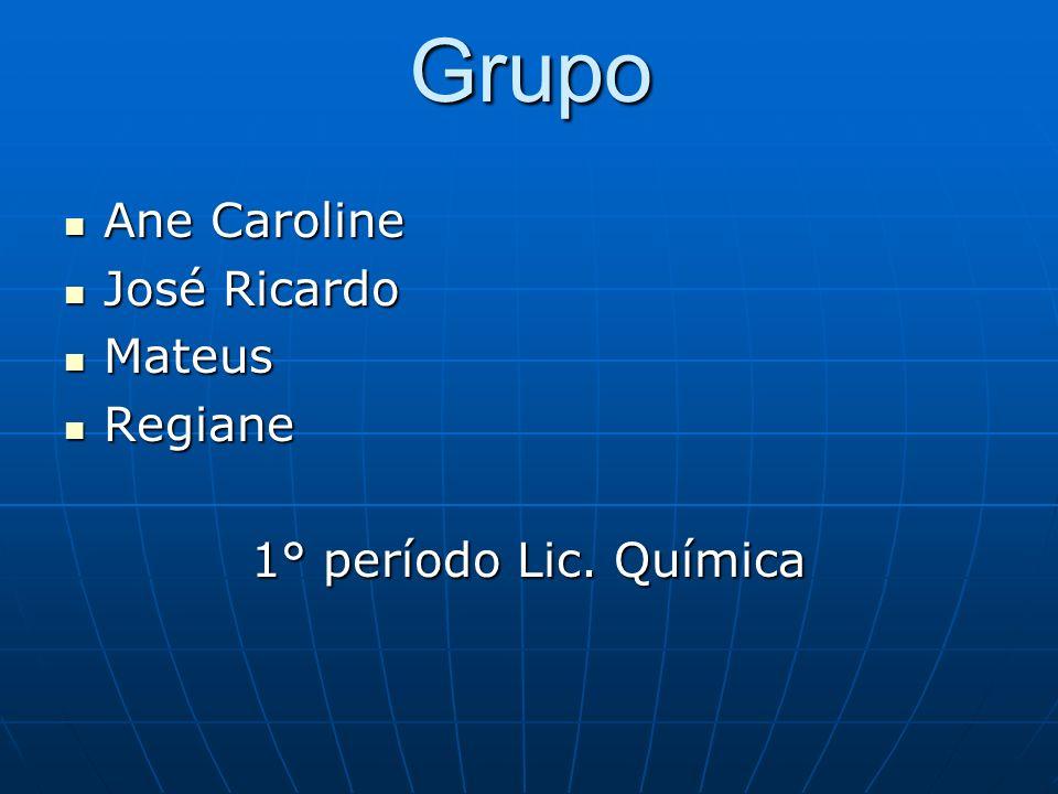 Grupo Ane Caroline Ane Caroline José Ricardo José Ricardo Mateus Mateus Regiane Regiane 1° período Lic. Química