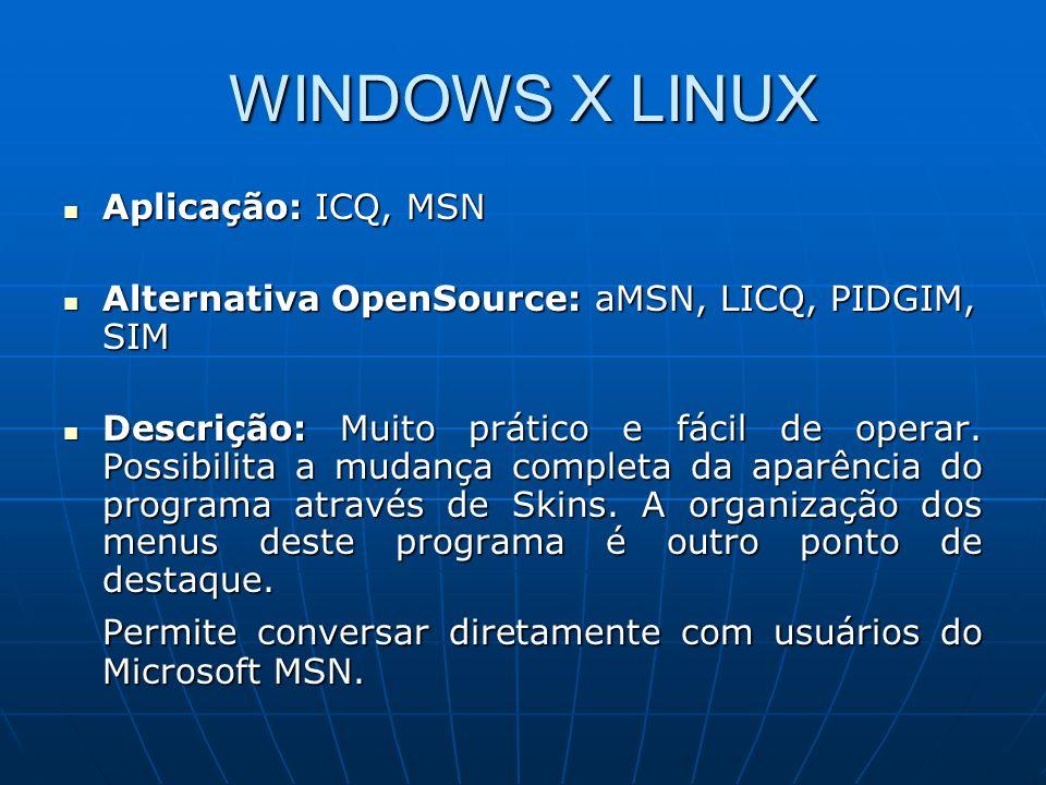 WINDOWS X LINUX Aplicação: PhotoShop Aplicação: PhotoShop Alternativa OpenSource: The Gimp Alternativa OpenSource: The Gimp Descrição: Fácil de usar, possui muitos scripts que permitem a criação rápida e fácil de qualquer tipo de efeito profissional pelo usuário mais leigo.