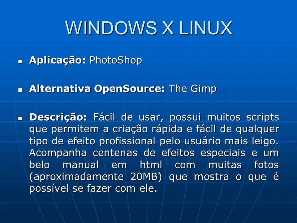 WINDOWS X LINUX Aplicação: PhotoShop Aplicação: PhotoShop Alternativa OpenSource: The Gimp Alternativa OpenSource: The Gimp Descrição: Fácil de usar,