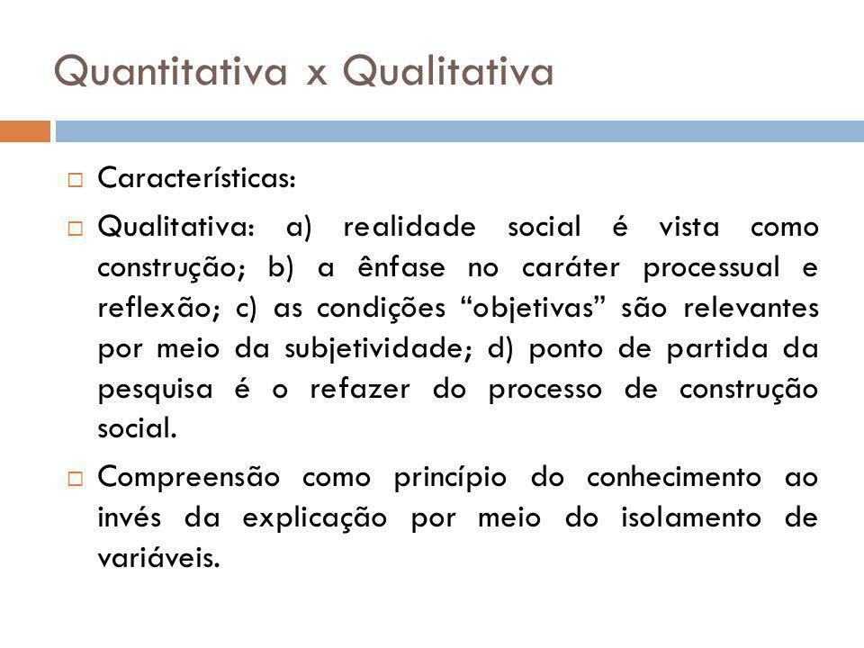 Quantitativa x Qualitativa Características: Qualitativa: a) realidade social é vista como construção; b) a ênfase no caráter processual e reflexão; c)