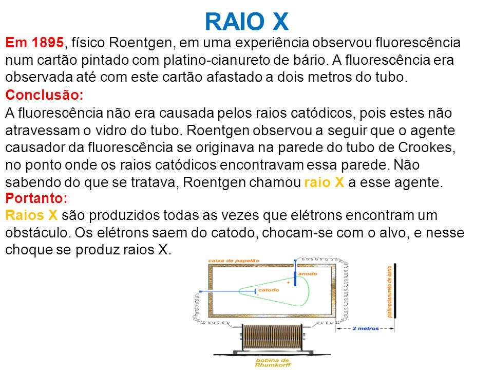 RAIO X Em 1895, físico Roentgen, em uma experiência observou fluorescência num cartão pintado com platino-cianureto de bário. A fluorescência era obse