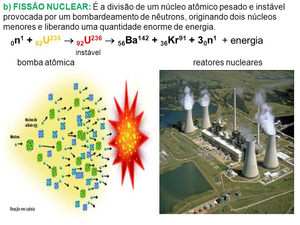 b) FISSÃO NUCLEAR: É a divisão de um núcleo atômico pesado e instável provocada por um bombardeamento de nêutrons, originando dois núcleos menores e l