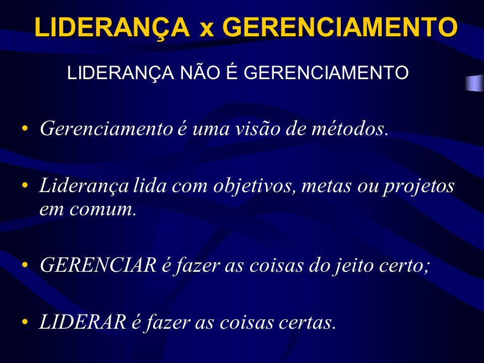 LIDERANÇA x GERENCIAMENTO LIDERANÇA NÃO É GERENCIAMENTO Gerenciamento é uma visão de métodos.