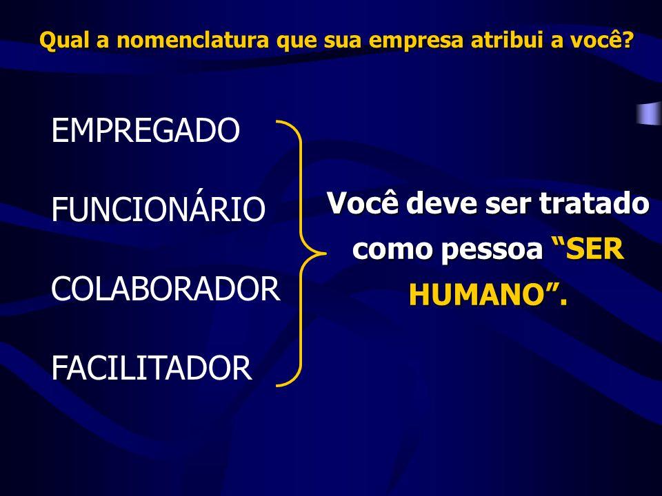 EMPREGADO FUNCIONÁRIO COLABORADOR FACILITADOR Você deve ser tratado como pessoa SER HUMANO.