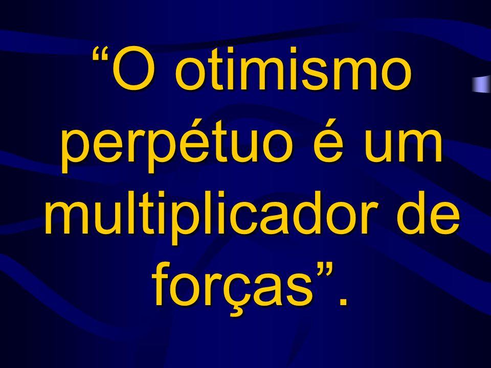 O otimismo perpétuo é um multiplicador de forças.