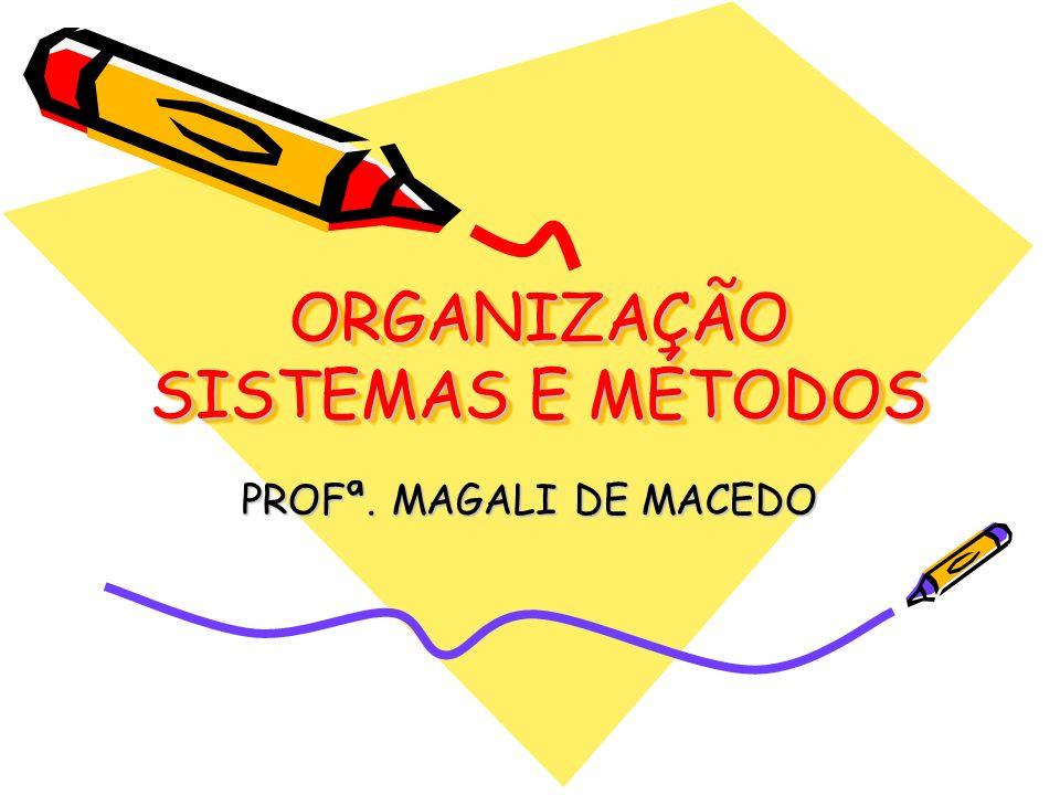 ORGANIZAÇÃO SISTEMAS E MÉTODOS PROFª. MAGALI DE MACEDO
