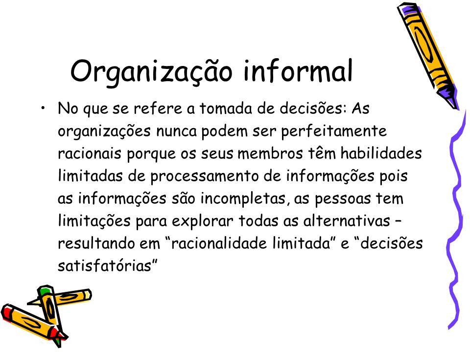 Organização informal No que se refere a tomada de decisões: As organizações nunca podem ser perfeitamente racionais porque os seus membros têm habilid