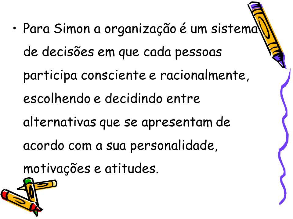 Para Simon a organização é um sistema de decisões em que cada pessoas participa consciente e racionalmente, escolhendo e decidindo entre alternativas