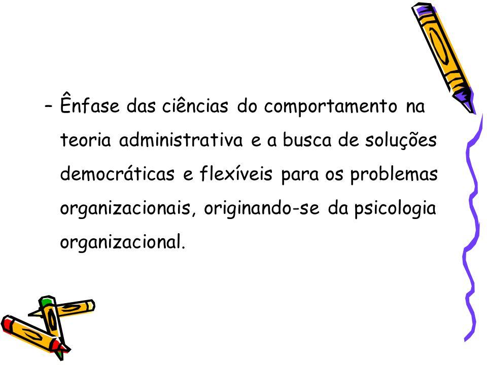 –Ênfase das ciências do comportamento na teoria administrativa e a busca de soluções democráticas e flexíveis para os problemas organizacionais, origi