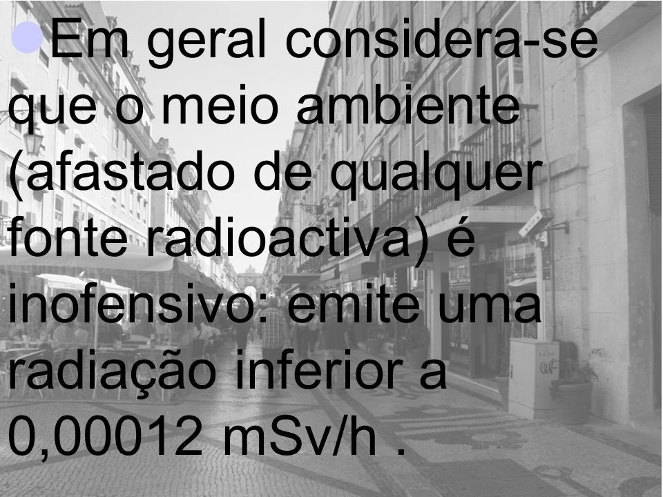 Em geral considera-se que o meio ambiente (afastado de qualquer fonte radioactiva) é inofensivo: emite uma radiação inferior a 0,00012 mSv/h.