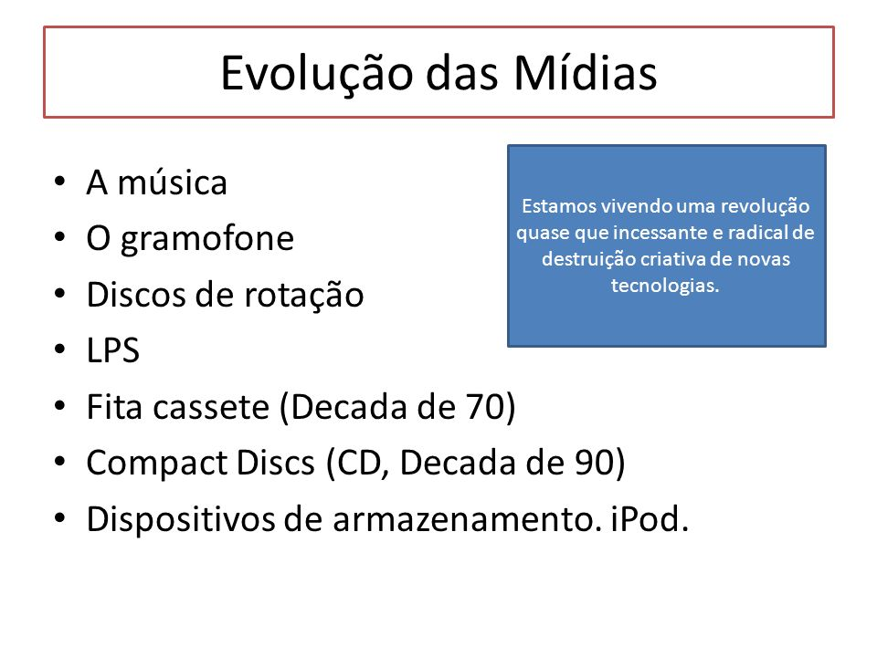 Evolução das Mídias A música O gramofone Discos de rotação LPS Fita cassete (Decada de 70) Compact Discs (CD, Decada de 90) Dispositivos de armazename