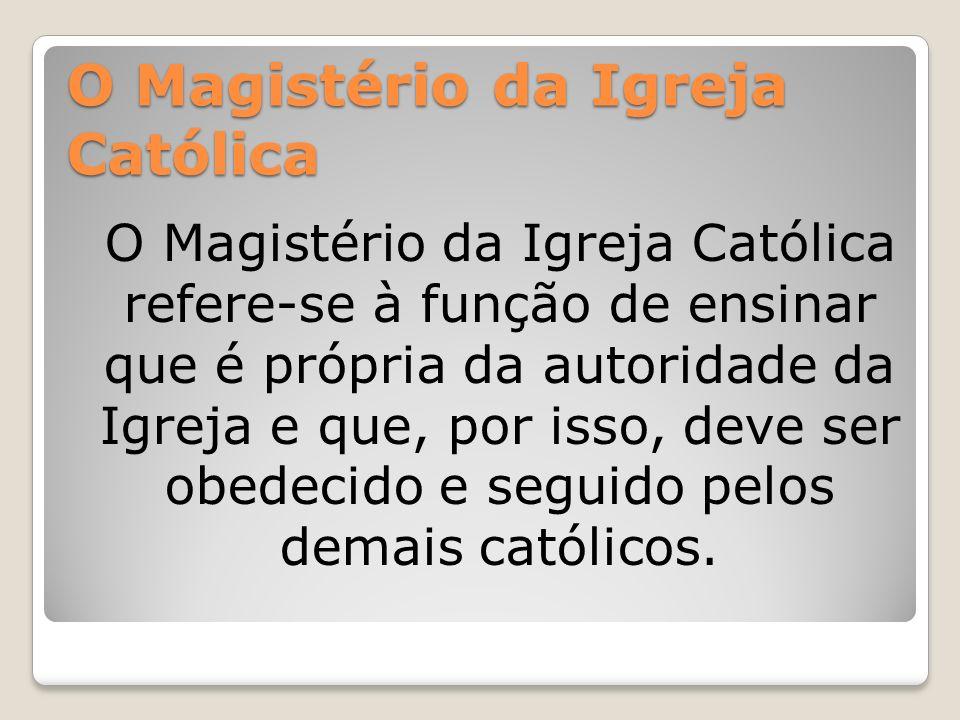 O Magistério da Igreja Católica O Magistério da Igreja Católica refere-se à função de ensinar que é própria da autoridade da Igreja e que, por isso, d