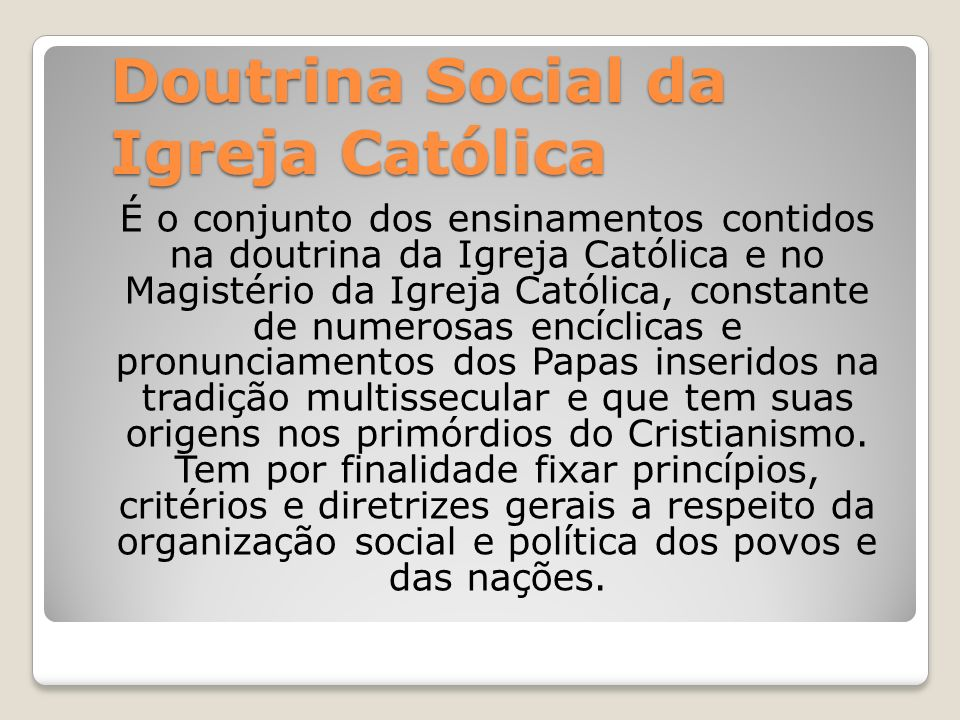 Doutrina Social da Igreja Católica É o conjunto dos ensinamentos contidos na doutrina da Igreja Católica e no Magistério da Igreja Católica, constante