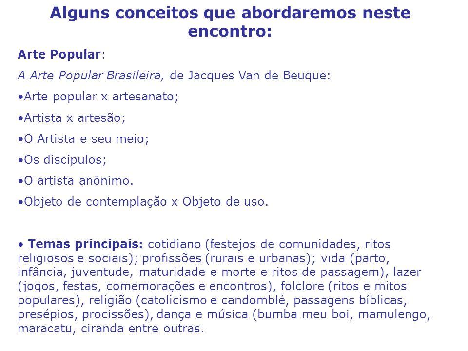 Alguns conceitos que abordaremos neste encontro: Arte Popular: A Arte Popular Brasileira, de Jacques Van de Beuque: Arte popular x artesanato; Artista