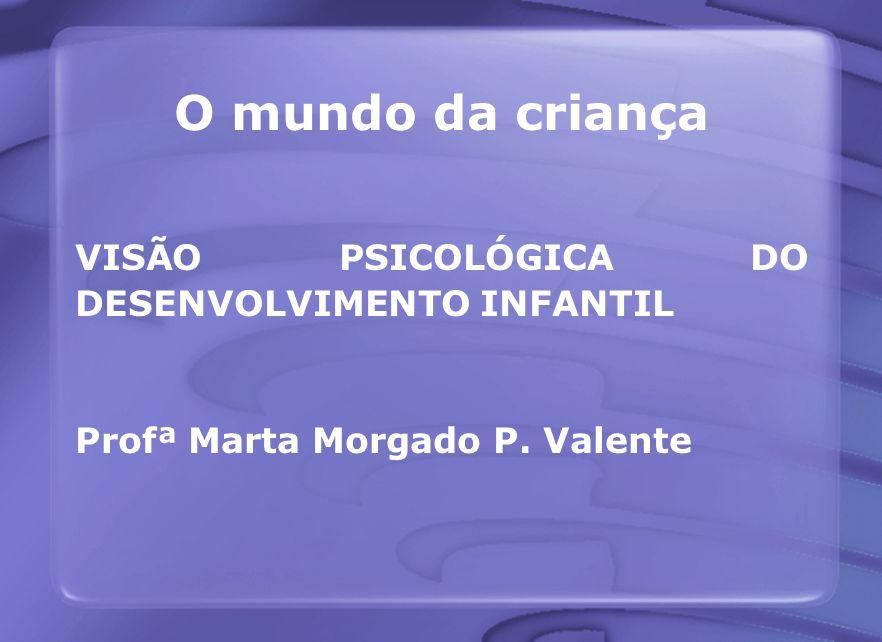 O mundo da criança VISÃO PSICOLÓGICA DO DESENVOLVIMENTO INFANTIL Profª Marta Morgado P. Valente