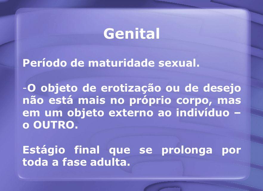 Genital Período de maturidade sexual. -O objeto de erotização ou de desejo não está mais no próprio corpo, mas em um objeto externo ao indivíduo – o O