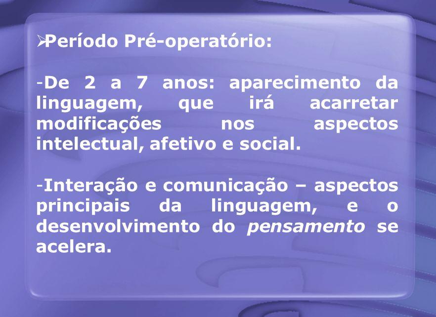 Período Pré-operatório: -De 2 a 7 anos: aparecimento da linguagem, que irá acarretar modificações nos aspectos intelectual, afetivo e social. -Interaç