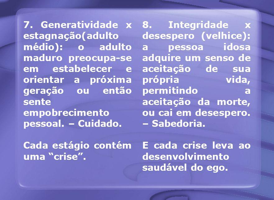 7. Generatividade x estagnação(adulto médio): o adulto maduro preocupa-se em estabelecer e orientar a próxima geração ou então sente empobrecimento pe