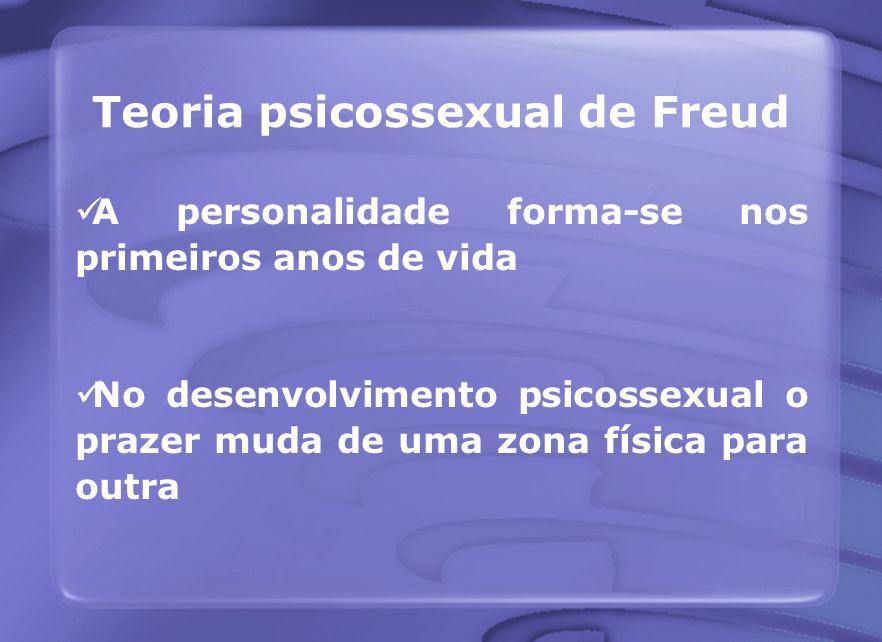 Teoria psicossexual de Freud A personalidade forma-se nos primeiros anos de vida No desenvolvimento psicossexual o prazer muda de uma zona física para