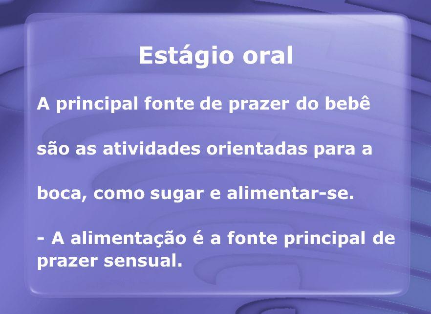 Estágio oral A principal fonte de prazer do bebê são as atividades orientadas para a boca, como sugar e alimentar-se. - A alimentação é a fonte princi