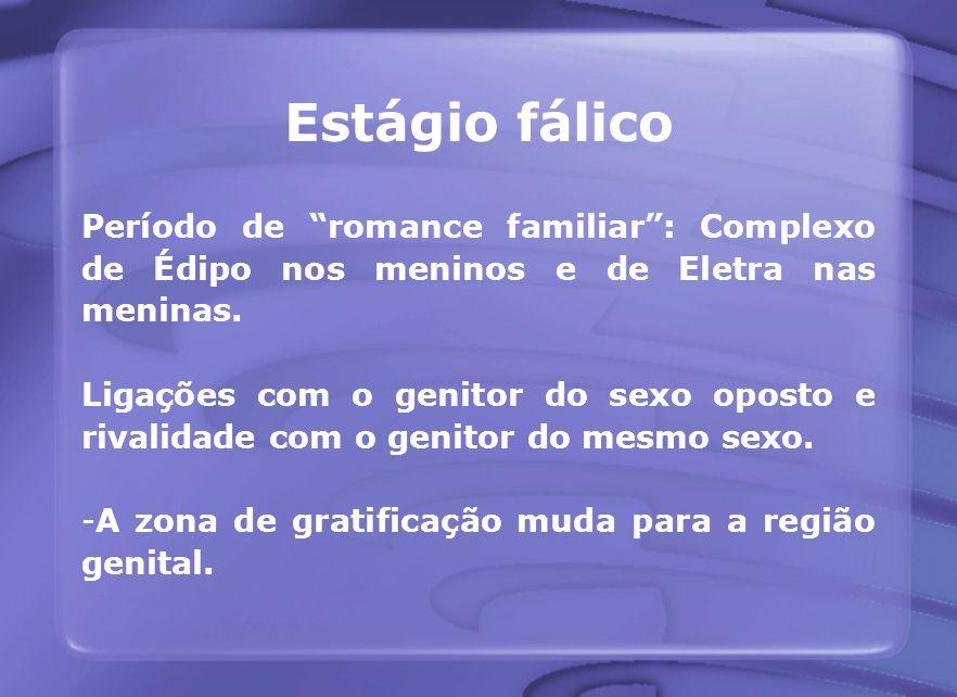 Estágio fálico Período de romance familiar: Complexo de Édipo nos meninos e de Eletra nas meninas. Ligações com o genitor do sexo oposto e rivalidade