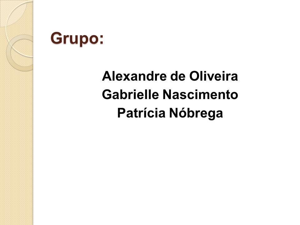 Grupo: Grupo: Alexandre de Oliveira Gabrielle Nascimento Patrícia Nóbrega