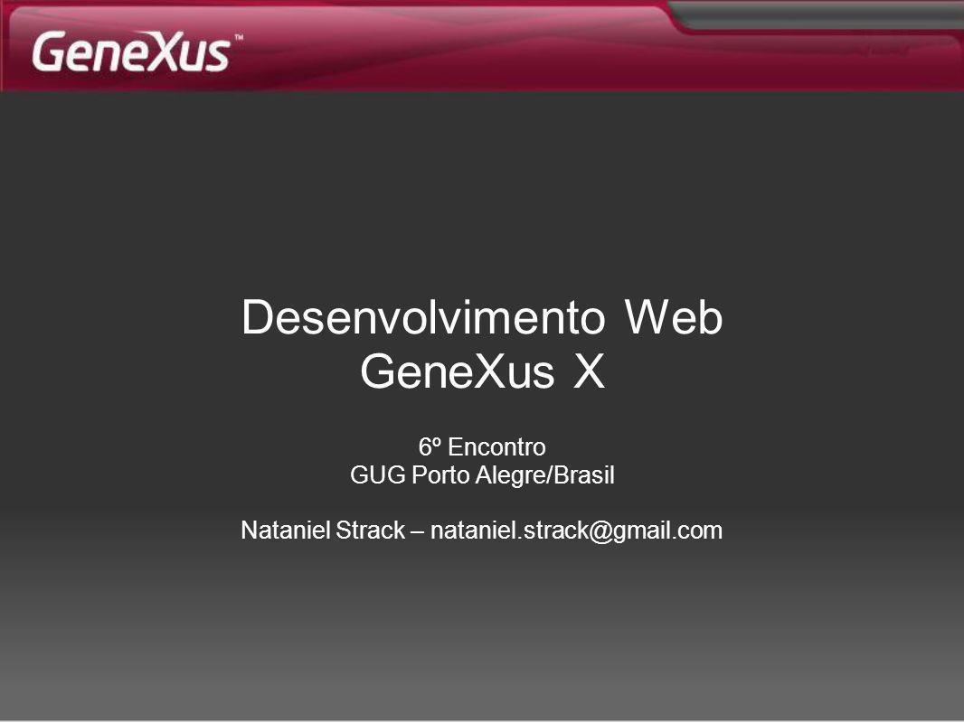 Desenvolvimento Web GeneXus X 6º Encontro GUG Porto Alegre/Brasil Nataniel Strack – nataniel.strack@gmail.com