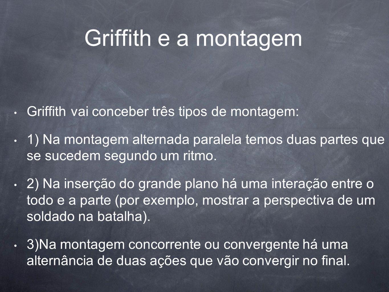 Griffith e a montagem Griffith vai conceber três tipos de montagem: 1) Na montagem alternada paralela temos duas partes que se sucedem segundo um ritm