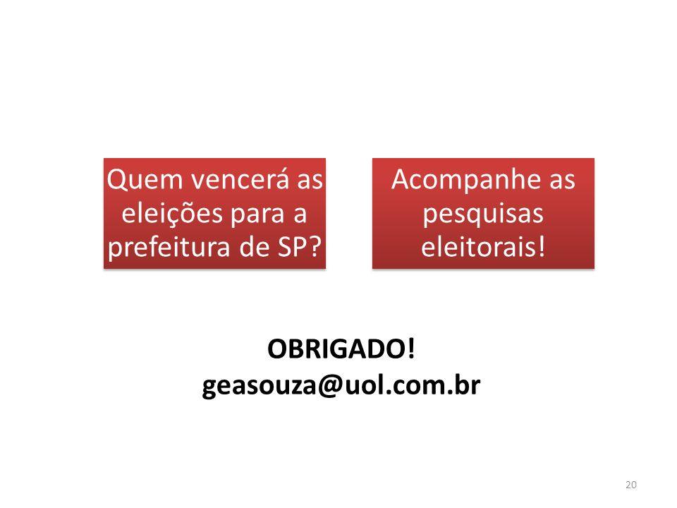 OBRIGADO! geasouza@uol.com.br Quem vencerá as eleições para a prefeitura de SP? Acompanhe as pesquisas eleitorais! 20