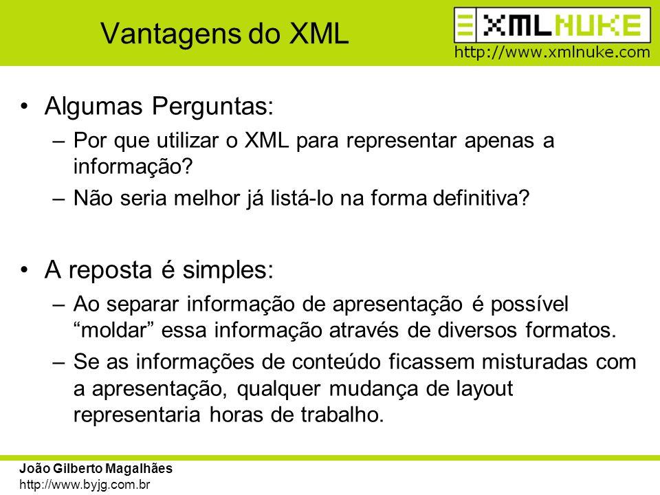 João Gilberto Magalhães http://www.byjg.com.br Vantagens do XML O documento XML listado anteriormente poderia facilmente representar as informações de diversas formas, como por exemplo: DE QUE FORMA?