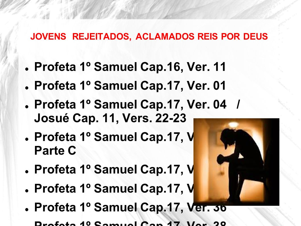 JOVENS REJEITADOS, ACLAMADOS REIS POR DEUS Profeta 1º Samuel Cap.16, Ver. 11 Profeta 1º Samuel Cap.17, Ver. 01 Profeta 1º Samuel Cap.17, Ver. 04 / Jos