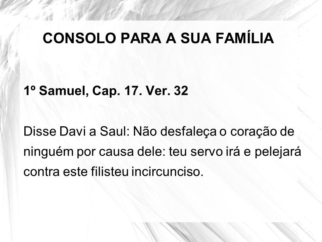 CONSOLO PARA A SUA FAMÍLIA 1º Samuel, Cap. 17. Ver. 32 Disse Davi a Saul: Não desfaleça o coração de ninguém por causa dele: teu servo irá e pelejará