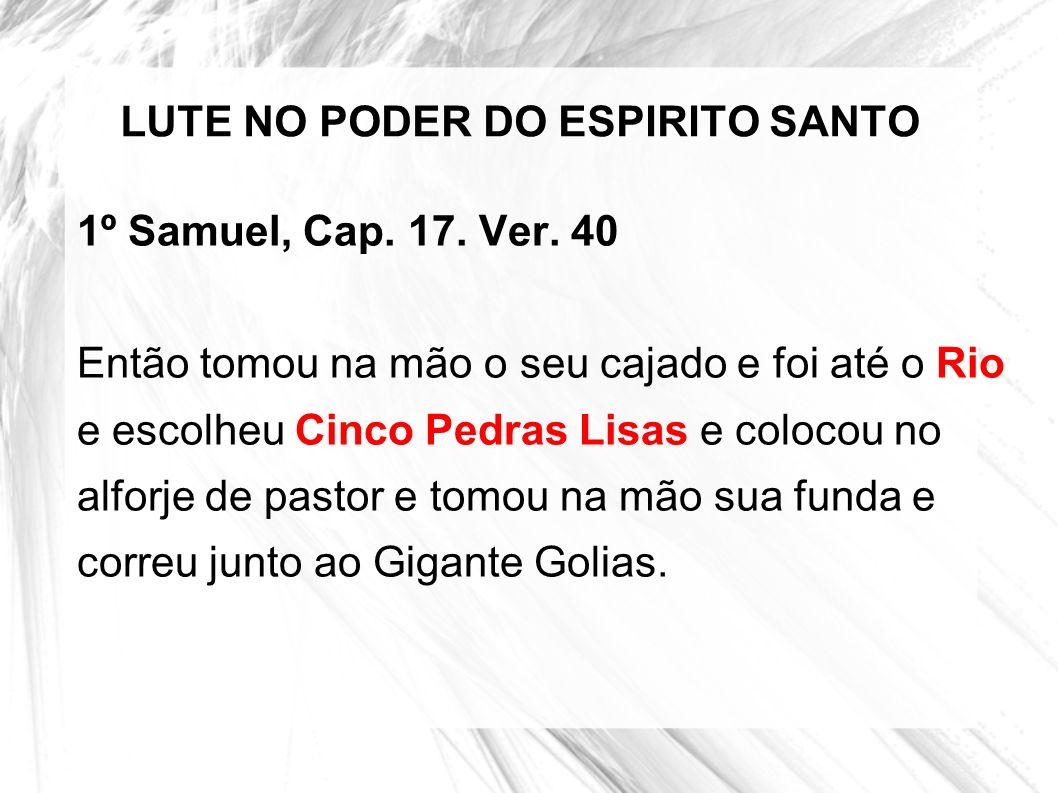 LUTE NO PODER DO ESPIRITO SANTO 1º Samuel, Cap. 17. Ver. 40 Então tomou na mão o seu cajado e foi até o Rio e escolheu Cinco Pedras Lisas e colocou no